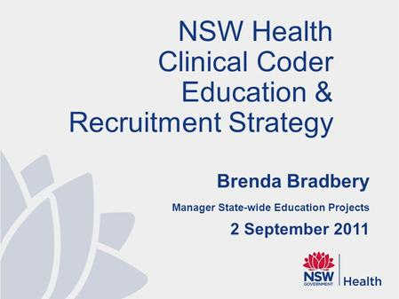Brenda Bradbery Manager State-wide Education Projects 2 September 2011 NSW Health Clinical Coder Education & Recruitment Strategy.