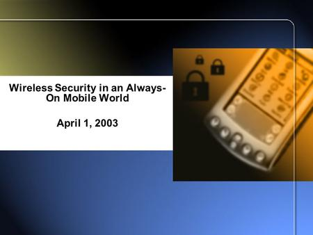 Wireless Security in an Always- On <strong>Mobile</strong> World April 1, 2003.
