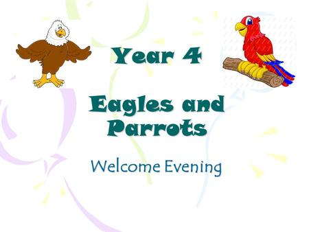 Year 4 Eagles and Parrots Welcome Evening. Year 4 Staff Eagles ~ Miss Eames Parrots ~ Mrs. Palmer Supported By: Mrs. Howard, Mrs. Long and Mrs. Smith.