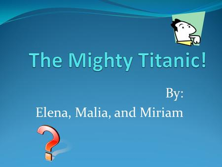 By: Elena, Malia, and Miriam. Introduction: Have you ever heard of the ship the Titanic? It was one of the biggest ships of its time. Lots of people came.