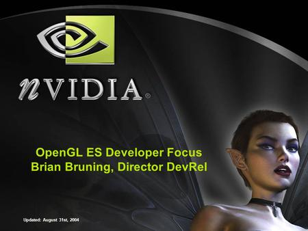 OpenGL ES Developer Focus Brian Bruning, Director DevRel Updated: August 31st, 2004.