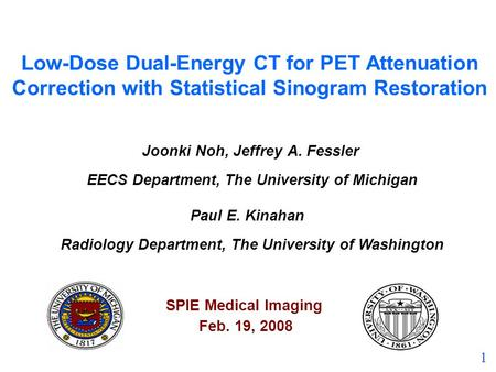 1 Low-Dose Dual-Energy CT for PET Attenuation Correction with Statistical Sinogram Restoration Joonki Noh, Jeffrey A. Fessler EECS Department, The University.