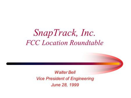 SnapTrack, Inc. FCC Location Roundtable Walter Bell Vice President of Engineering June 28, 1999.