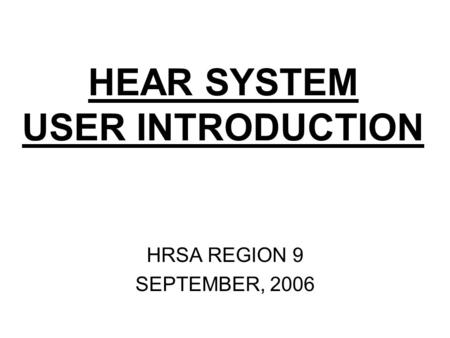 HEAR SYSTEM USER INTRODUCTION HRSA REGION 9 SEPTEMBER, 2006.