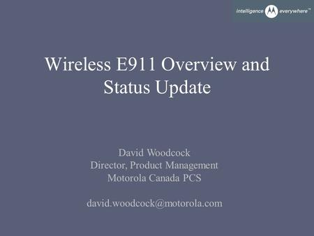 Wireless E911 Overview and Status Update David Woodcock Director, Product Management Motorola Canada PCS