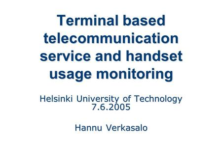 Terminal based telecommunication service and handset usage monitoring Helsinki University of Technology 7.6.2005 Hannu Verkasalo.