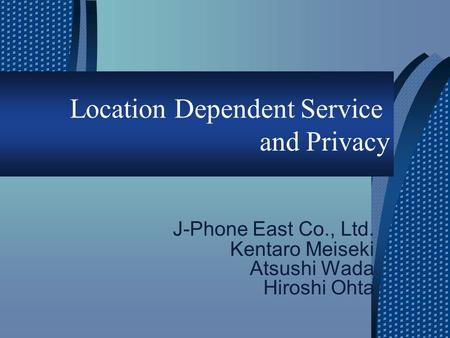 Location Dependent Service and Privacy J-Phone East Co., Ltd. Kentaro Meiseki Atsushi Wada Hiroshi Ohta.