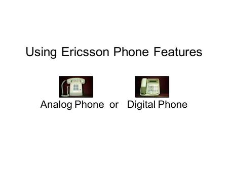 Using Ericsson Phone Features Analog Phone or Digital Phone.