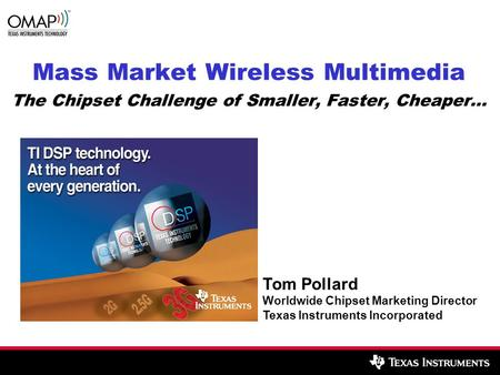 Mass Market Wireless Multimedia The Chipset Challenge of Smaller, Faster, Cheaper… Tom Pollard Worldwide Chipset Marketing Director Texas Instruments Incorporated.