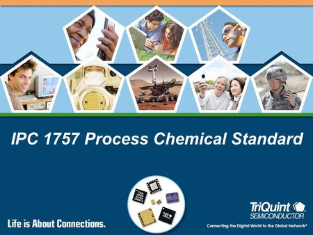 IPC 1757 Process Chemical Standard. 2 Connecting the Digital World to the Global Network ® IPC 1757 Status Committee has completed work on the proposed.