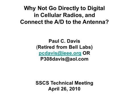 Why Not Go Directly to Digital in Cellular Radios, and Connect the A/D to the Antenna? Paul C. Davis (Retired from Bell Labs)