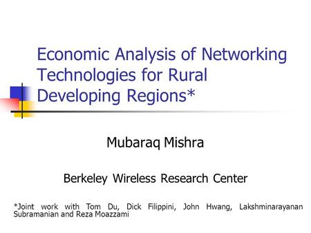 Economic Analysis of Networking Technologies for Rural Developing Regions* Mubaraq Mishra Berkeley Wireless Research Center *Joint work with Tom Du, Dick.
