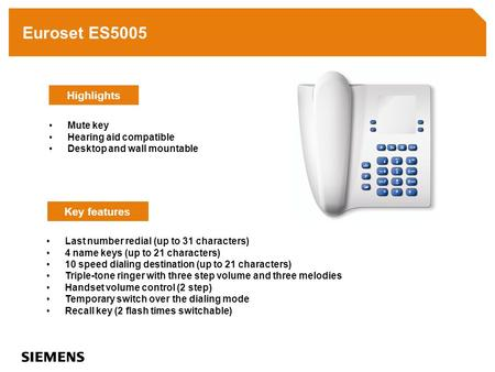 Euroset ES5005 Last number redial (up to 31 characters) 4 name keys (up to 21 characters) 10 speed dialing destination (up to 21 characters) Triple-tone.