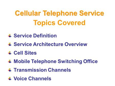 Topics Covered Service Definition Service Architecture Overview Cell Sites Mobile Telephone Switching Office Transmission Channels Voice Channels Cellular.