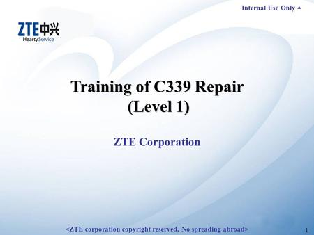 Internal Use Only ▲ 1 Training of C339 Repair (Level 1) ZTE Corporation.