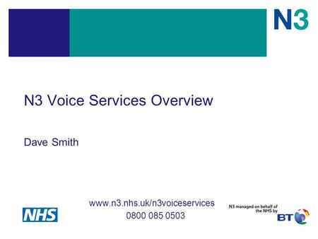 N3 Voice Services Overview Dave Smith www.n3.nhs.uk/n3voiceservices 0800 085 0503.