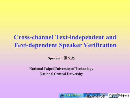 Cross-channel Text-independent and Text-dependent Speaker Verification Speaker : 張文杰 National Taipei University of Technology National Central University.