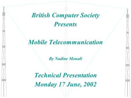 British Computer Society Presents Mobile Telecommunication By Nadine Mouali Technical Presentation Monday 17 June, 2002.