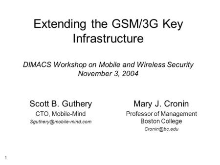 1 Extending the GSM/3G Key Infrastructure DIMACS Workshop on Mobile and Wireless Security November 3, 2004 Scott B. Guthery CTO, Mobile-Mind