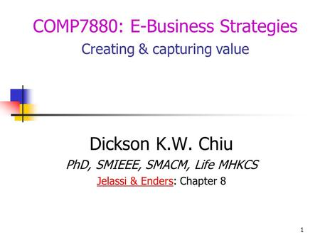 1 Dickson K.W. Chiu PhD, SMIEEE, SMACM, Life MHKCS Jelassi & EndersJelassi & Enders: Chapter 8 COMP7880: E-Business Strategies Creating & capturing value.