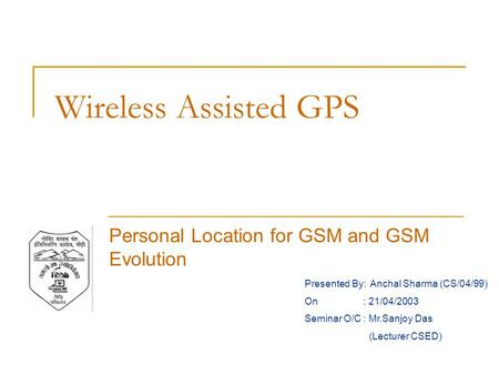 Wireless Assisted GPS Personal Location for GSM and GSM Evolution Presented By: Anchal Sharma (CS/04/99) On : 21/04/2003 Seminar O/C : Mr.Sanjoy Das (Lecturer.
