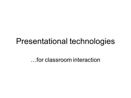 Presentational technologies …for classroom interaction.