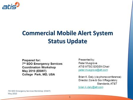 1 7th SDO Emergency Services Workshop (ESW7) May 2010 Commercial Mobile Alert System Status Update Presented by: Peter Musgrove ATIS WTSC G3GSN Chair