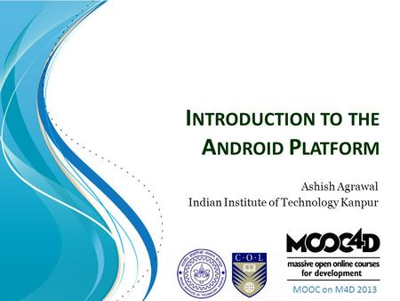 MOOC on M4D 2013 I NTRODUCTION TO THE A NDROID P LATFORM Ashish Agrawal Indian Institute of Technology Kanpur.
