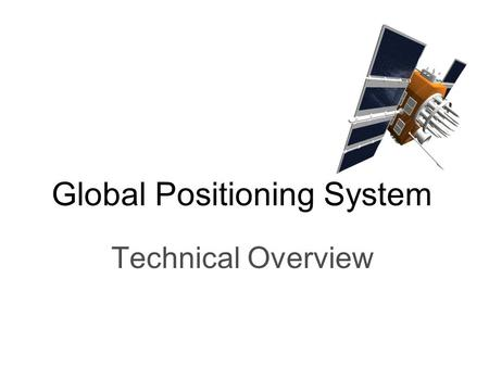 Global Positioning System Technical Overview. What is GPS? Global Positioning System is: –Satellite based time distribution system 32 Satellites in all.