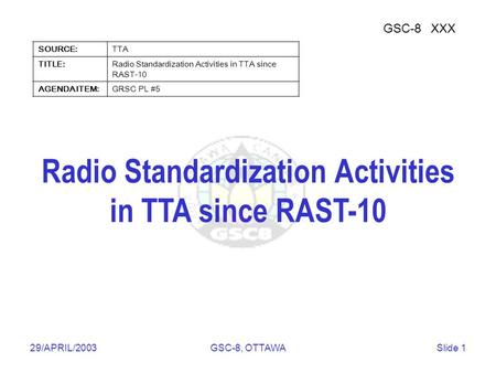 Telecommunications Technology Association 29/APRIL/2003GSC-8, OTTAWASlide 1 Radio Standardization Activities in TTA since RAST-10 GSC-8XXX SOURCE:TTA TITLE:Radio.