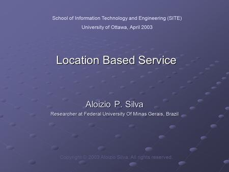 Location Based Service Aloizio P. Silva Researcher at Federal University Of Minas Gerais, Brazil Copyright © 2003 Aloizio Silva, All rights reserved. School.