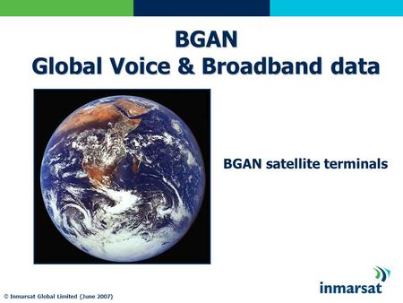 © Inmarsat Global Limited (June 2007) BGAN satellite terminals BGAN Global Voice & Broadband data.