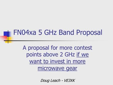 FN04xa 5 GHz Band Proposal A proposal for more contest points above 2 GHz if we want to invest in more microwave gear Doug Leach - VE3XK.