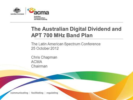 The Australian Digital Dividend and APT 700 MHz Band Plan The Latin American Spectrum Conference 25 October 2012 Chris Chapman ACMA Chairman.