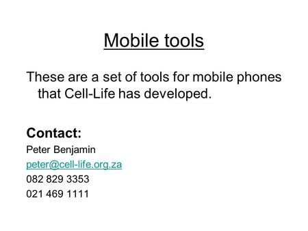 Mobile tools These are a set of tools for mobile phones that Cell-Life has developed. Contact: Peter Benjamin 082 829 3353 021 469.