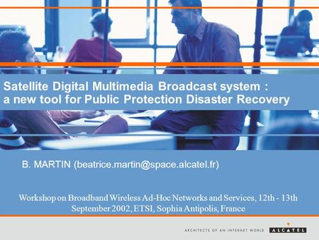 Satellite Digital Multimedia Broadcast system : a new tool for Public Protection Disaster Recovery B. MARTIN Workshop.