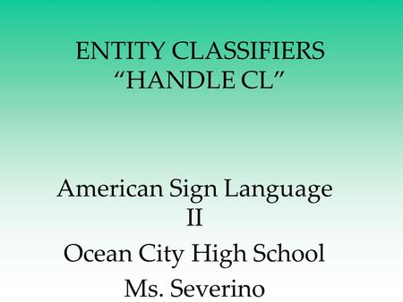 "ENTITY CLASSIFIERS ""HANDLE CL"" American Sign Language II Ocean City High School Ms. Severino."
