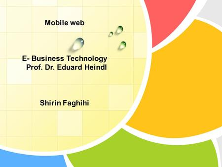 Mobile web E- Business Technology Prof. Dr. Eduard Heindl Shirin Faghihi.