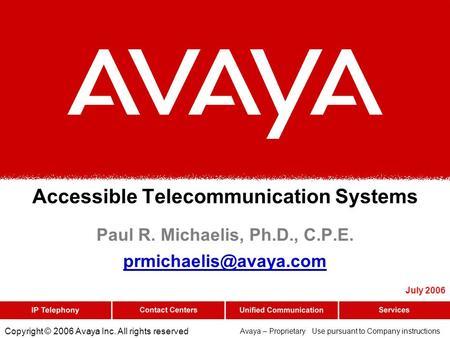 Copyright © 2006 Avaya Inc. All rights reserved Avaya – Proprietary Use pursuant to Company instructions Accessible Telecommunication Systems Paul R. Michaelis,