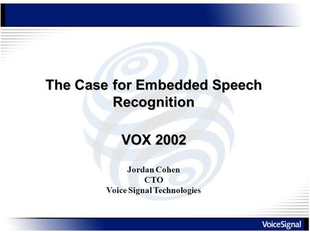 The Case for Embedded Speech Recognition Jordan Cohen CTO Voice Signal Technologies VOX 2002.