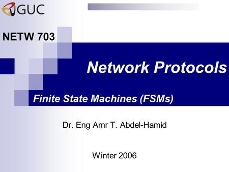 Network Protocols Dr. Eng Amr T. Abdel-Hamid NETW 703 Winter 2006 Finite State Machines (FSMs)