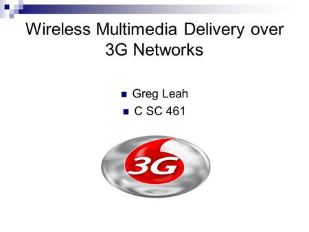 Wireless Multimedia Delivery over 3G Networks Greg Leah C SC 461.