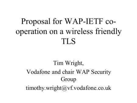Proposal for WAP-IETF co- operation on a wireless friendly TLS Tim Wright, Vodafone and chair WAP Security Group
