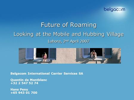 Future of Roaming Looking at the Mobile and Hubbing Village Lahore, 2 nd April 2007 Belgacom International Carrier Services SA Quentin de Montblanc +32.