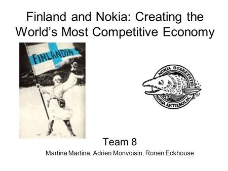 Finland and Nokia: Creating the World's Most Competitive Economy Team 8 Martina Martina, Adrien Monvoisin, Ronen Eckhouse.