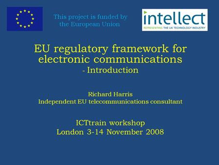 EU regulatory framework for electronic communications - Introduction Richard Harris Independent EU telecommunications consultant ICTtrain workshop London.