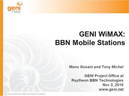 Sponsored by the National Science Foundation GENI WiMAX: BBN Mobile Stations Manu Gosain and Tony Michel GENI Project Office at Raytheon BBN Technologies.
