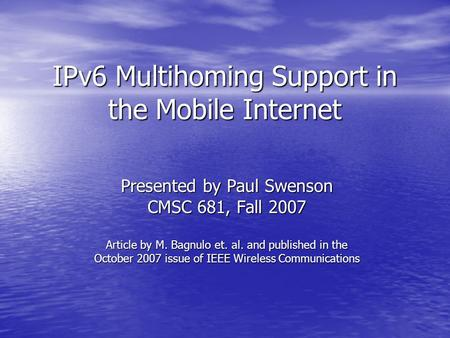 IPv6 Multihoming Support in the Mobile Internet Presented by Paul Swenson CMSC 681, Fall 2007 Article by M. Bagnulo et. al. and published in the October.