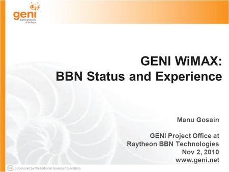 Sponsored by the National Science Foundation GENI WiMAX: BBN Status and Experience Manu Gosain GENI Project Office at Raytheon BBN Technologies Nov 2,