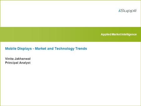 Applied Market Intelligence Mobile Displays - Market and Technology Trends Vinita Jakhanwal Principal Analyst.
